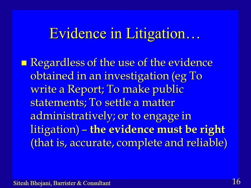16 Sitesh Bhojani, Barrister & Consultant Evidence in Litigation… n Regardless of the use of the evidence obtained in an investigation (eg To write a Report; To make public statements; To settle a matter administratively; or to engage in litigation) – the evidence must be right (that is, accurate, complete and reliable)