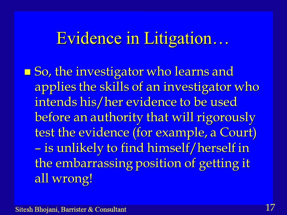 17 Sitesh Bhojani, Barrister & Consultant Evidence in Litigation… n So, the investigator who learns and applies the skills of an investigator who inte