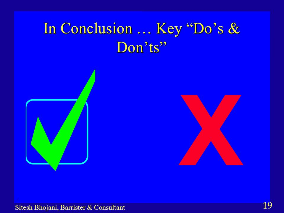 19 Sitesh Bhojani, Barrister & Consultant In Conclusion … Key Do's & Don'ts X