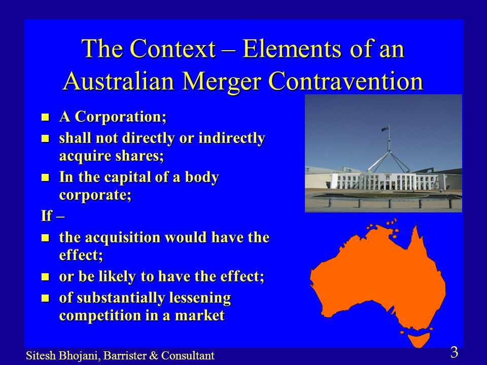3 Sitesh Bhojani, Barrister & Consultant The Context – Elements of an Australian Merger Contravention n A Corporation; n shall not directly or indirec