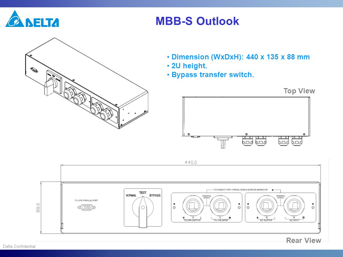 Delta Confidential MBB-S Outlook Dimension (WxDxH): 440 x 135 x 88 mm 2U height. Bypass transfer switch. Top View Rear View