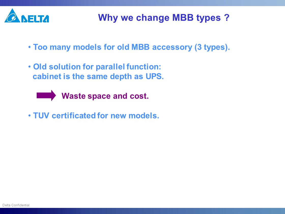 Delta Confidential Why we change MBB types ? Too many models for old MBB accessory (3 types). Old solution for parallel function: cabinet is the same