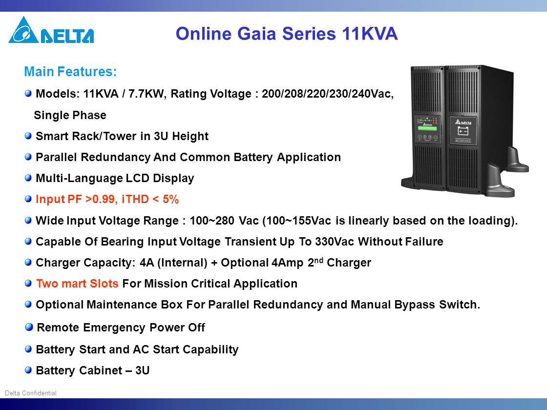 Delta Confidential Online Gaia Series 11KVA Main Features: Models: 11KVA / 7.7KW, Rating Voltage : 200/208/220/230/240Vac, Single Phase Smart Rack/Tow