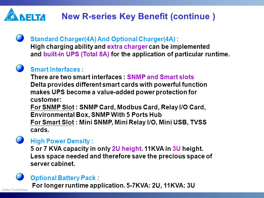 Delta Confidential New R-series Key Benefit (continue ) Standard Charger(4A) And Optional Charger(4A) : High charging ability and extra charger can be implemented and built-in UPS (Total 8A) for the application of particular runtime.