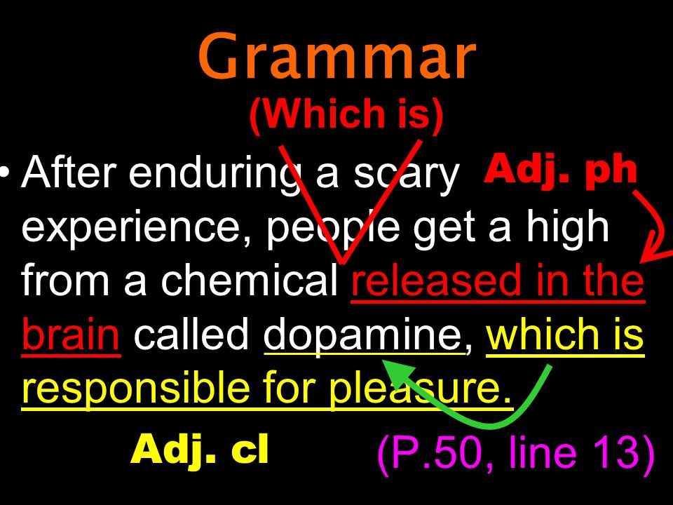 Grammar After enduring a scary experience, people get a high from a chemical released in the brain called dopamine, which is responsible for pleasure.