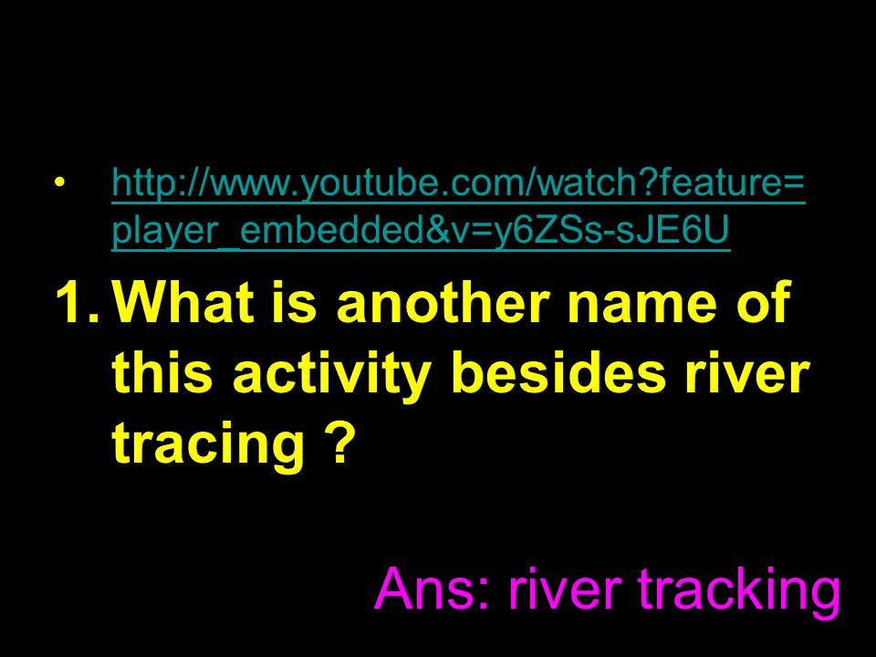 http://www.youtube.com/watch feature= player_embedded&v=y6ZSs-sJE6Uhttp://www.youtube.com/watch feature= player_embedded&v=y6ZSs-sJE6U 1.What is another name of this activity besides river tracing .