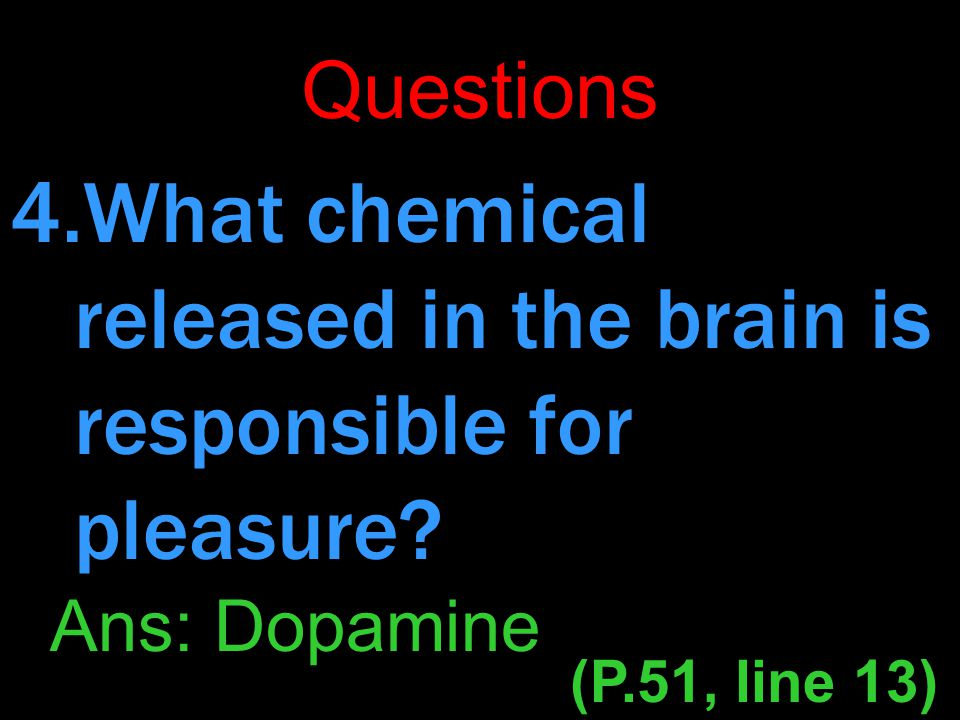 Questions 4.What chemical released in the brain is responsible for pleasure.