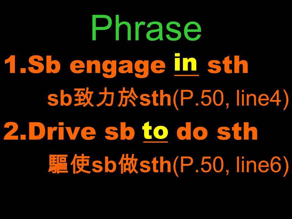 1.Sb engage __ sth sb 致力於 sth(P.50, line4) 2.Drive sb __ do sth 驅使 sb 做 sth(P.50, line6) in to
