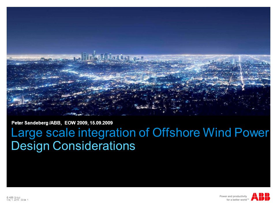 © ABB Group May 1, 2015 | Slide 1 Large scale integration of Offshore Wind Power Design Considerations Peter Sandeberg /ABB, EOW 2009, 15.09.2009
