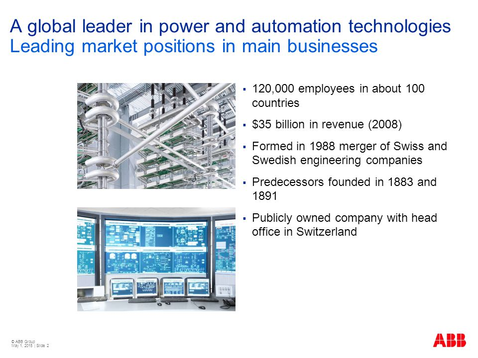 © ABB Group May 1, 2015 | Slide 2 A global leader in power and automation technologies Leading market positions in main businesses  120,000 employees in about 100 countries  $35 billion in revenue (2008)  Formed in 1988 merger of Swiss and Swedish engineering companies  Predecessors founded in 1883 and 1891  Publicly owned company with head office in Switzerland