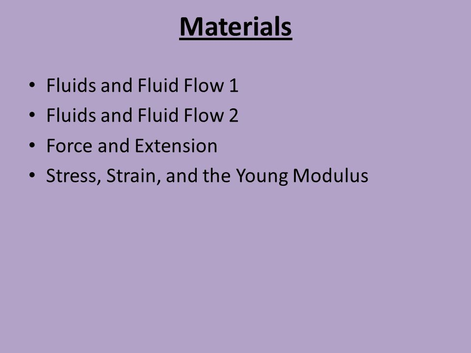 Materials Fluids and Fluid Flow 1 Fluids and Fluid Flow 2 Force and Extension Stress, Strain, and the Young Modulus
