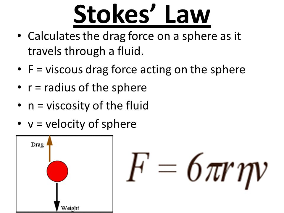 Stokes' Law Calculates the drag force on a sphere as it travels through a fluid. F = viscous drag force acting on the sphere r = radius of the sphere