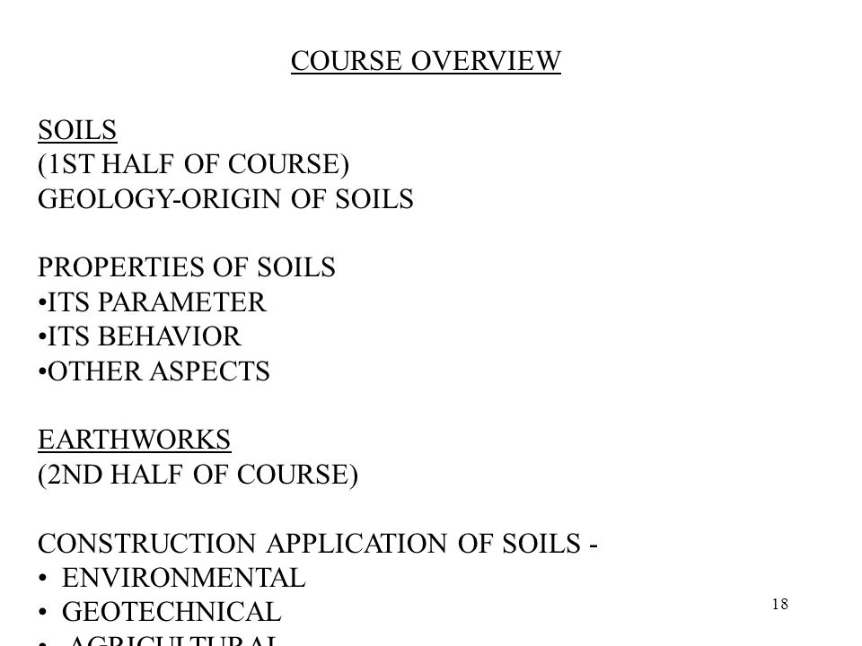 18 COURSE OVERVIEW SOILS (1ST HALF OF COURSE) GEOLOGY ‑ ORIGIN OF SOILS PROPERTIES OF SOILS ITS PARAMETER ITS BEHAVIOR OTHER ASPECTS EARTHWORKS (2ND HALF OF COURSE) CONSTRUCTION APPLICATION OF SOILS - ENVIRONMENTAL GEOTECHNICAL AGRICULTURAL NOTE: MAIN FOCUS IS GEOTECHINCAL APPLICATIONS