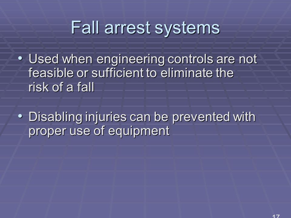 Fall arrest systems Used when engineering controls are not feasible or sufficient to eliminate the risk of a fall Used when engineering controls are not feasible or sufficient to eliminate the risk of a fall Disabling injuries can be prevented with proper use of equipment Disabling injuries can be prevented with proper use of equipment 17