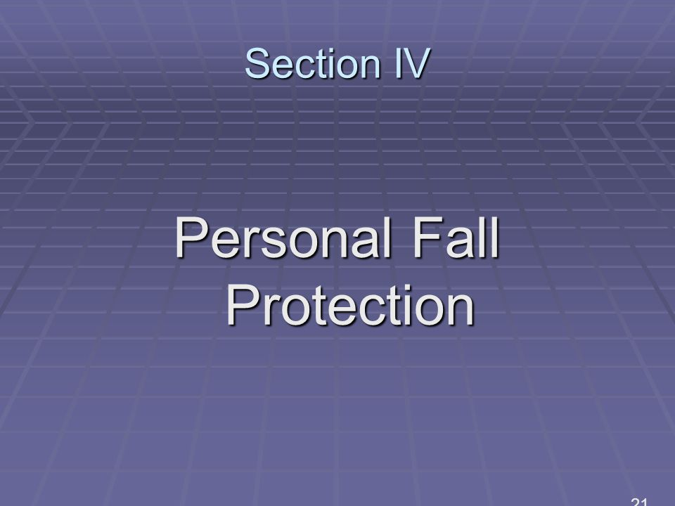 Section IV Personal Fall Protection 21