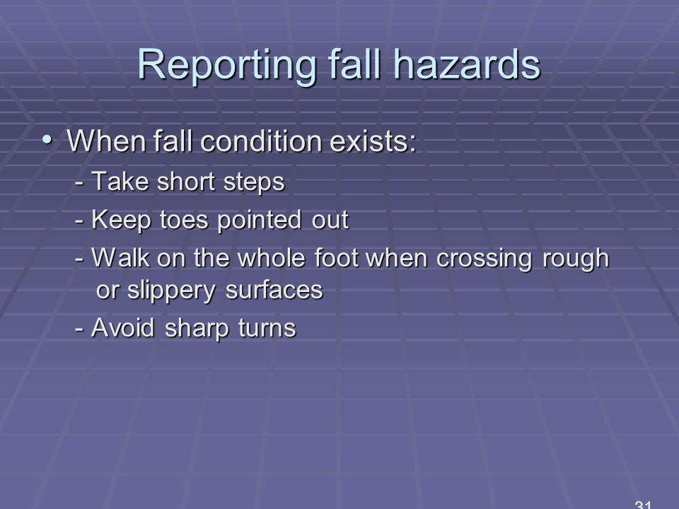Reporting fall hazards When fall condition exists: When fall condition exists: - Take short steps - Keep toes pointed out - Walk on the whole foot when crossing rough or slippery surfaces - Avoid sharp turns 31