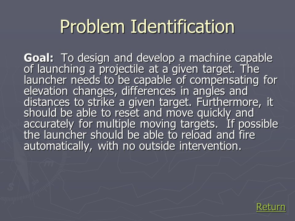 Research and Investigation: Design Constraints ► Must be able to launch a distance between 5' and 20' ► All projectiles must weigh no more than 20 grams ► Any building materials are permitted (primarily K nex) ► Cannot be shot higher than 10' ► Must be accurate enough to hit an 8 target ► Must be durable enough to make multiple firings *NOTE: Other constraints were present at the beginning of the project; however due to problems and time constraints, they were removed in the interest of the class.