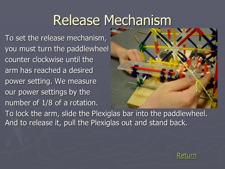 Release Mechanism To set the release mechanism, you must turn the paddlewheel counter clockwise until the arm has reached a desired power setting. We