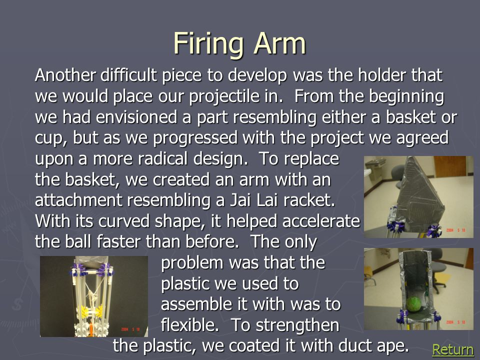 Firing Arm Another difficult piece to develop was the holder that we would place our projectile in. From the beginning we had envisioned a part resemb