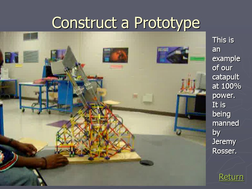 Construct a Prototype This is an example of our catapult at 100% power. It is being manned by Jeremy Rosser. Return