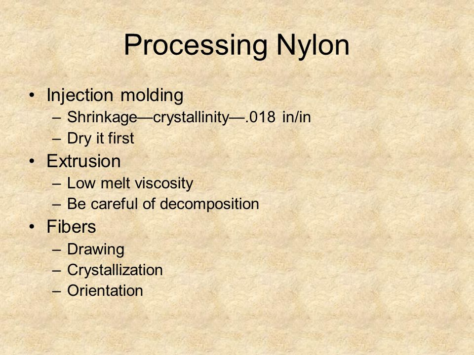 Processing Nylon Injection molding –Shrinkage—crystallinity—.018 in/in –Dry it first Extrusion –Low melt viscosity –Be careful of decomposition Fibers –Drawing –Crystallization –Orientation