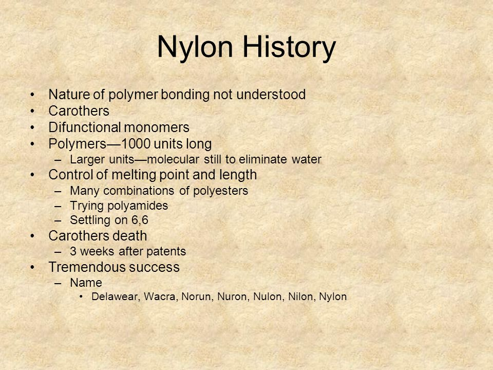 Nylon History Nature of polymer bonding not understood Carothers Difunctional monomers Polymers—1000 units long –Larger units—molecular still to eliminate water Control of melting point and length –Many combinations of polyesters –Trying polyamides –Settling on 6,6 Carothers death –3 weeks after patents Tremendous success –Name Delawear, Wacra, Norun, Nuron, Nulon, Nilon, Nylon