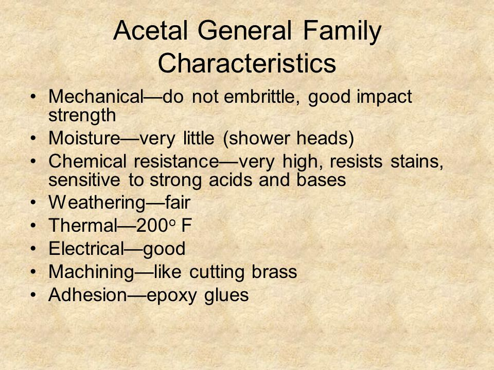 Acetal General Family Characteristics Mechanical—do not embrittle, good impact strength Moisture—very little (shower heads) Chemical resistance—very high, resists stains, sensitive to strong acids and bases Weathering—fair Thermal—200 o F Electrical—good Machining—like cutting brass Adhesion—epoxy glues