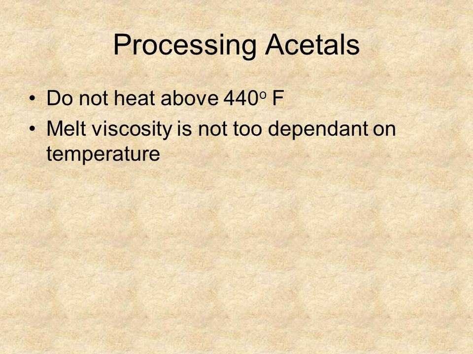 Processing Acetals Do not heat above 440 o F Melt viscosity is not too dependant on temperature