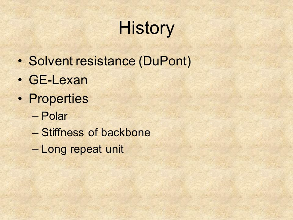 History Solvent resistance (DuPont) GE-Lexan Properties –Polar –Stiffness of backbone –Long repeat unit
