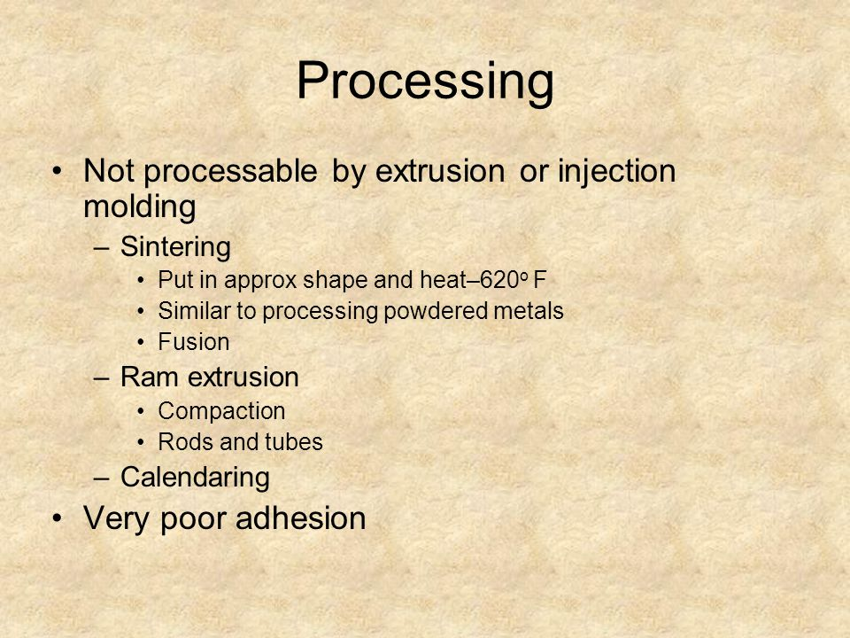 Processing Not processable by extrusion or injection molding –Sintering Put in approx shape and heat–620 o F Similar to processing powdered metals Fusion –Ram extrusion Compaction Rods and tubes –Calendaring Very poor adhesion