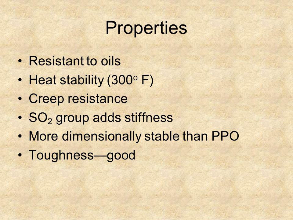 Properties Resistant to oils Heat stability (300 o F) Creep resistance SO 2 group adds stiffness More dimensionally stable than PPO Toughness—good