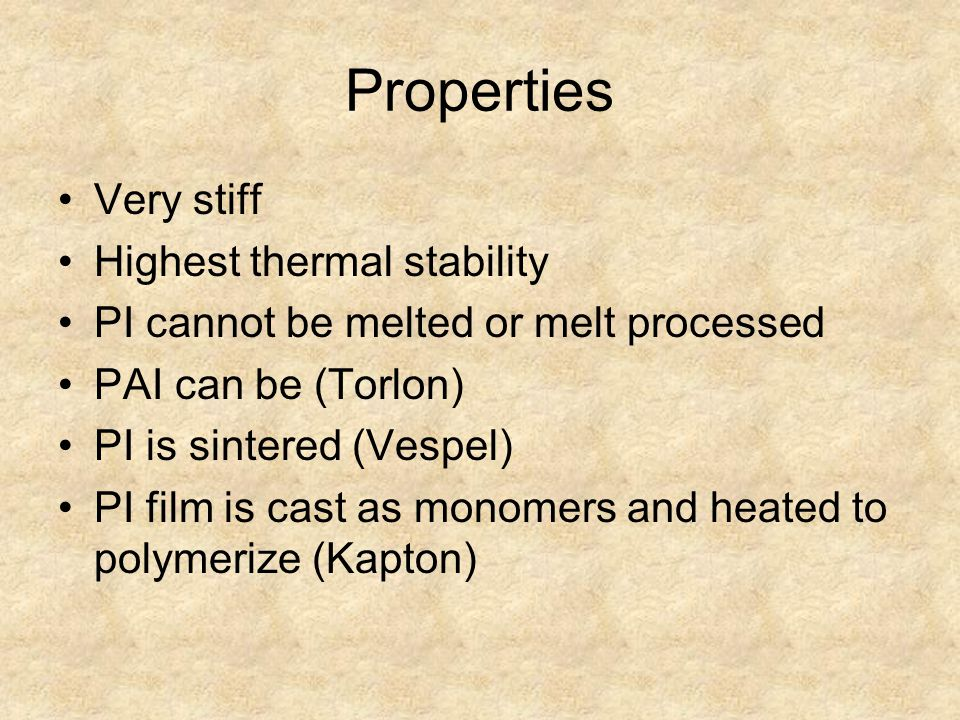 Properties Very stiff Highest thermal stability PI cannot be melted or melt processed PAI can be (Torlon) PI is sintered (Vespel) PI film is cast as monomers and heated to polymerize (Kapton)