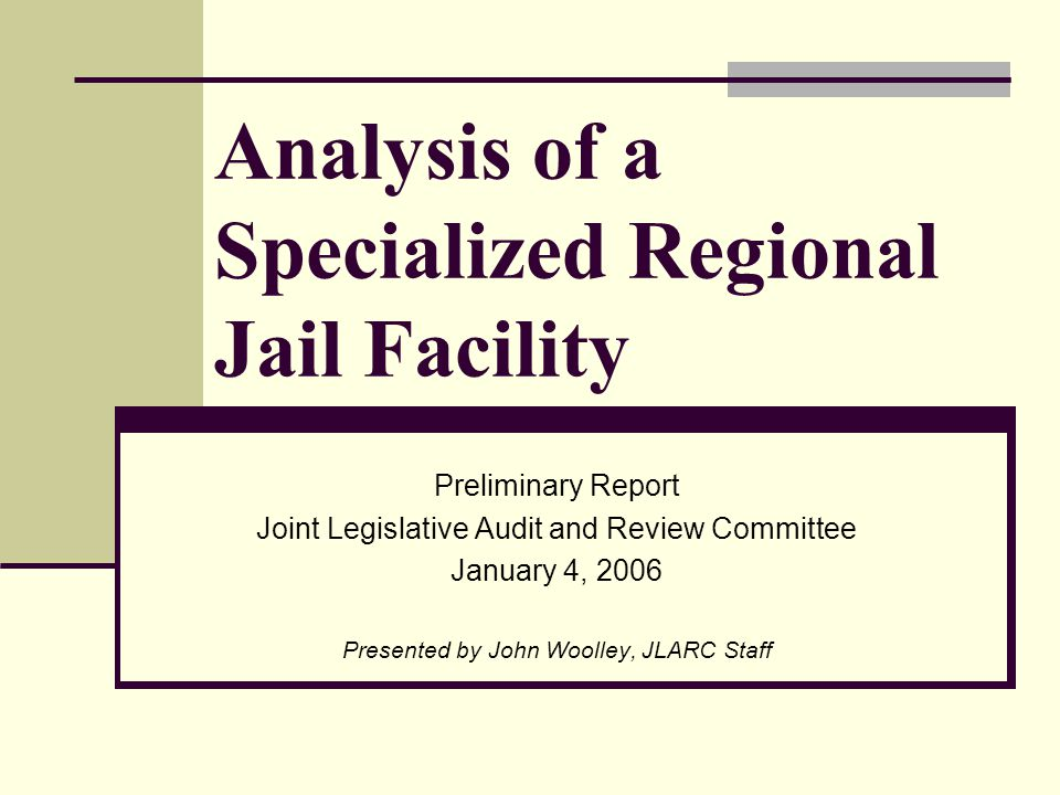 Analysis of a Specialized Regional Jail Facility Preliminary Report Joint Legislative Audit and Review Committee January 4, 2006 Presented by John Woolley, JLARC Staff