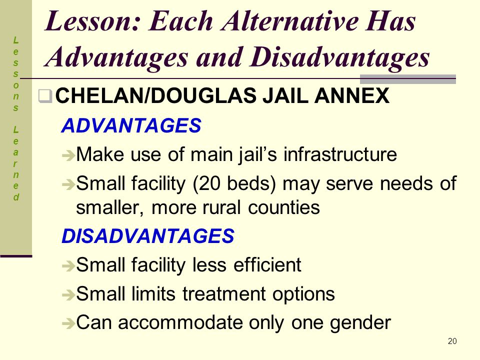Lesson: Each Alternative Has Advantages and Disadvantages  CHELAN/DOUGLAS JAIL ANNEX ADVANTAGES  Make use of main jail's infrastructure  Small facility (20 beds) may serve needs of smaller, more rural counties DISADVANTAGES  Small facility less efficient  Small limits treatment options  Can accommodate only one gender Lessons LearnedLessons Learned 20