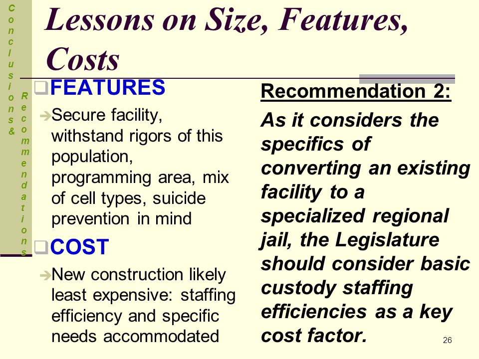 Lessons on Size, Features, Costs  FEATURES  Secure facility, withstand rigors of this population, programming area, mix of cell types, suicide prevention in mind  COST  New construction likely least expensive: staffing efficiency and specific needs accommodated Recommendation 2: As it considers the specifics of converting an existing facility to a specialized regional jail, the Legislature should consider basic custody staffing efficiencies as a key cost factor.