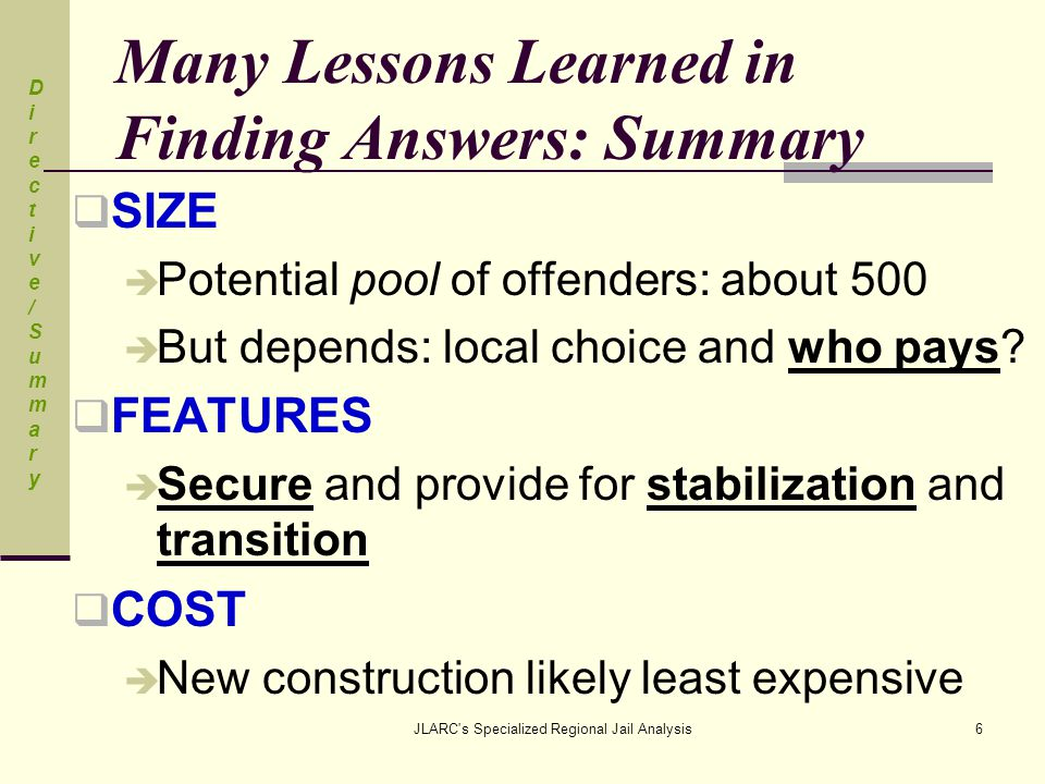 JLARC s Specialized Regional Jail Analysis17 Cost to Convert and Operate: Life-Cycle Cost Analysis Used  Detailed life-cycle cost analysis on three existing buildings and on a new building as a comparison  Life-cycle analysis takes all costs, such as capital and operating, for life of building into consideration  Compares buildings of different sizes and useful life in a rigorous way Lessons LearnedLessons Learned