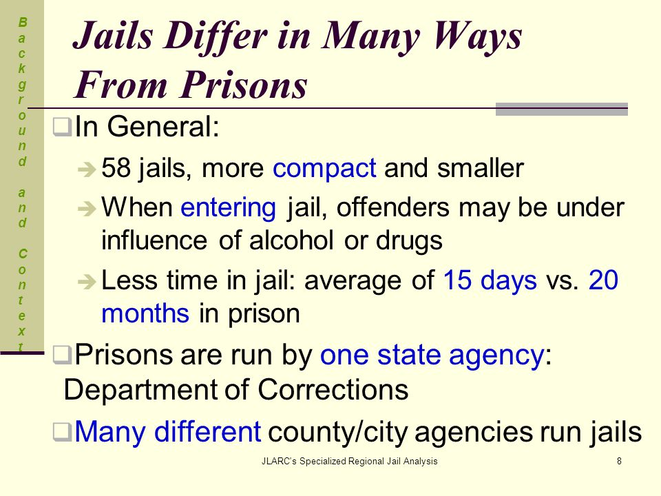 JLARC s Specialized Regional Jail Analysis8 Jails Differ in Many Ways From Prisons  In General:  58 jails, more compact and smaller  When entering jail, offenders may be under influence of alcohol or drugs  Less time in jail: average of 15 days vs.