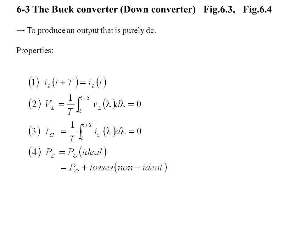 6-3 The Buck converter (Down converter) Fig.6.3, Fig.6.4 → To produce an output that is purely dc.