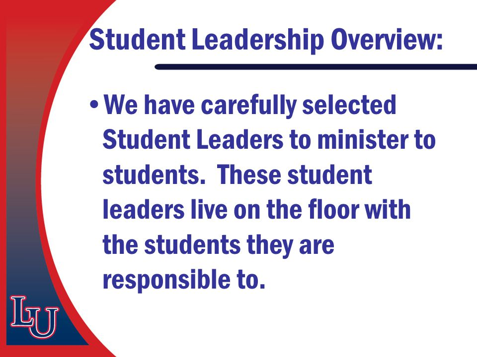 Student Leadership Overview: We have carefully selected Student Leaders to minister to students. These student leaders live on the floor with the stud