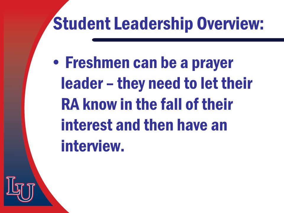 Student Leadership Overview: Freshmen can be a prayer leader – they need to let their RA know in the fall of their interest and then have an interview
