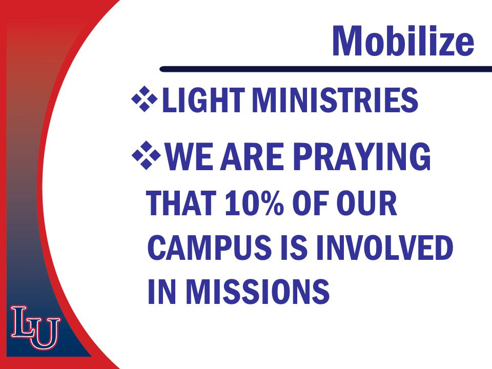 Mobilize  LIGHT MINISTRIES  WE ARE PRAYING THAT 10% OF OUR CAMPUS IS INVOLVED IN MISSIONS