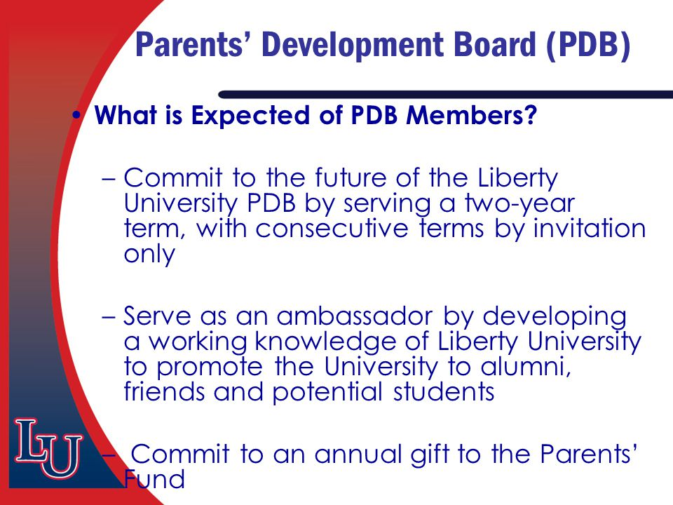 Parents' Development Board (PDB) What is Expected of PDB Members? –Commit to the future of the Liberty University PDB by serving a two-year term, with