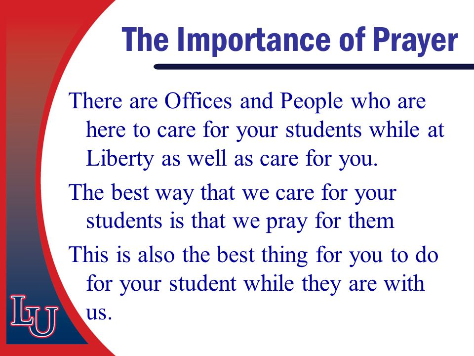 The Importance of Prayer There are Offices and People who are here to care for your students while at Liberty as well as care for you. The best way th