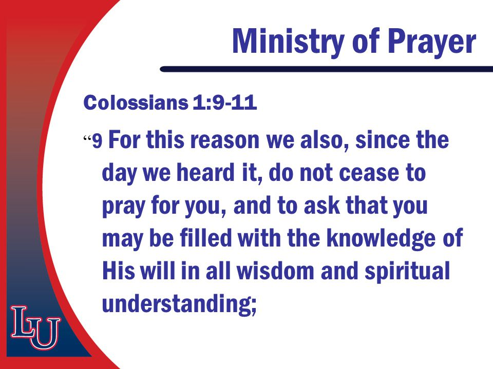 "Ministry of Prayer Colossians 1:9-11 "" 9 For this reason we also, since the day we heard it, do not cease to pray for you, and to ask that you may be"