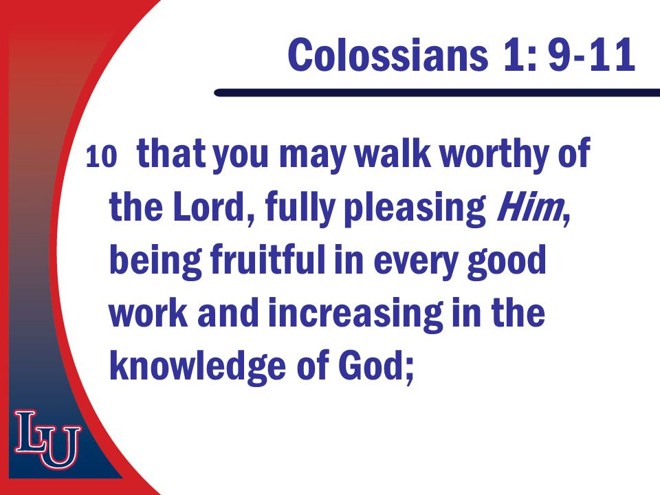 Colossians 1: 9-11 10 that you may walk worthy of the Lord, fully pleasing Him, being fruitful in every good work and increasing in the knowledge of G