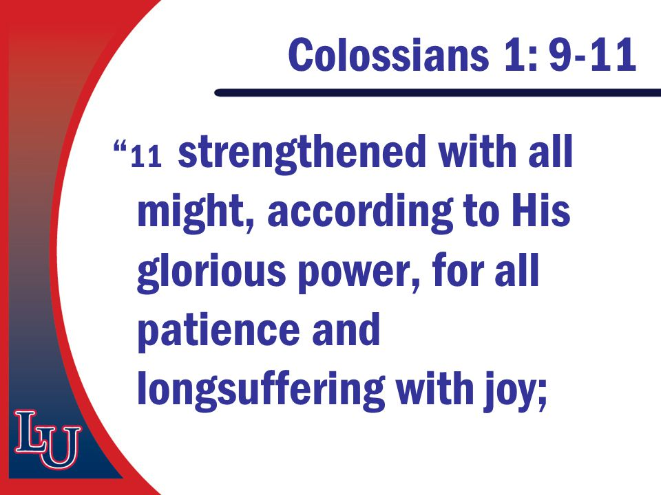 "Colossians 1: 9-11 "" 11 strengthened with all might, according to His glorious power, for all patience and longsuffering with joy;"