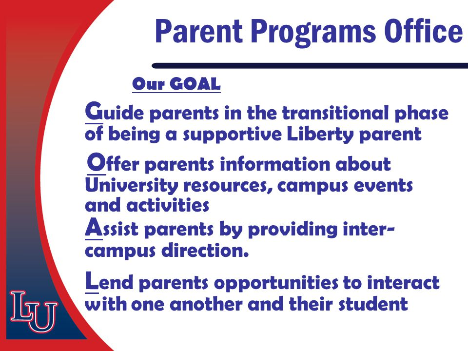 Our GOAL G uide parents in the transitional phase of being a supportive Liberty parent O ffer parents information about University resources, campus e