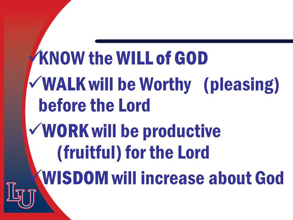 KNOW the WILL of GOD WALK will be Worthy (pleasing) before the Lord WORK will be productive (fruitful) for the Lord WISDOM will increase about God