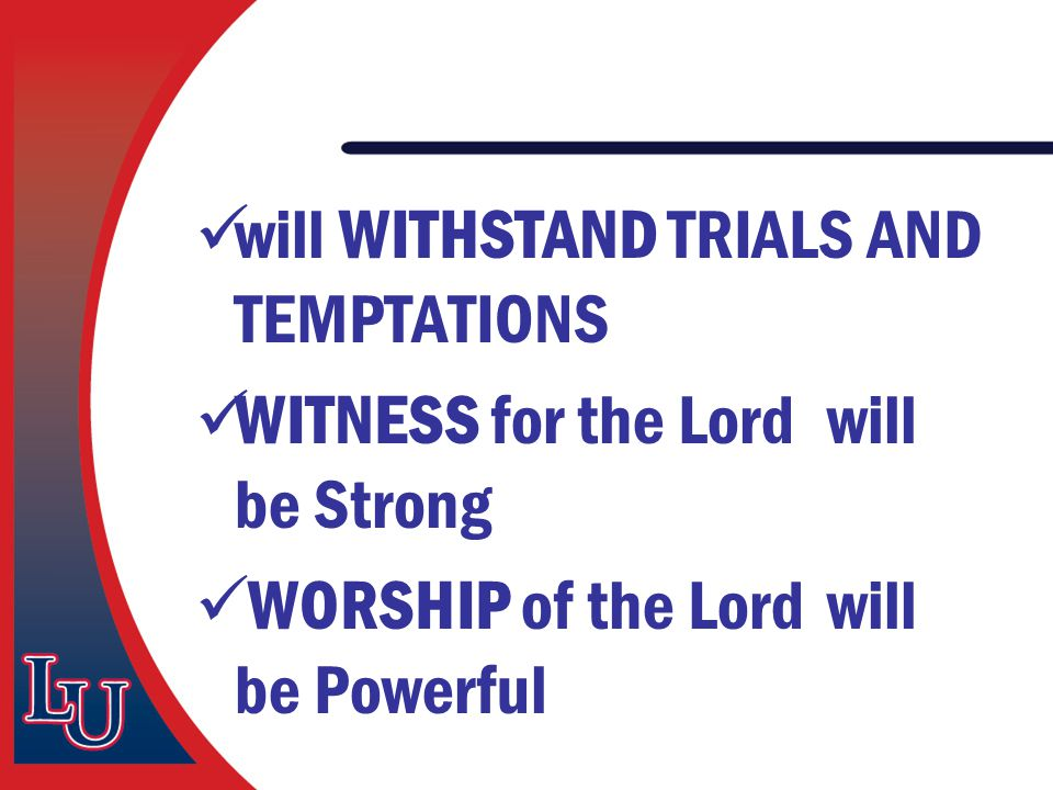 will WITHSTAND TRIALS AND TEMPTATIONS WITNESS for the Lord will be Strong WORSHIP of the Lord will be Powerful