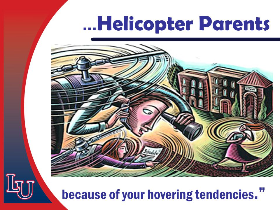 … Helicopter Parents because of your hovering tendencies.""